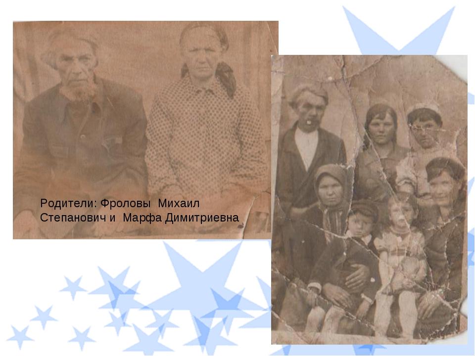 Родители: Фроловы Михаил Степанович и Марфа Димитриевна