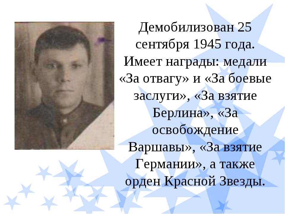 Демобилизован 25 сентября 1945 года. Имеет награды: медали «За отвагу» и «За...