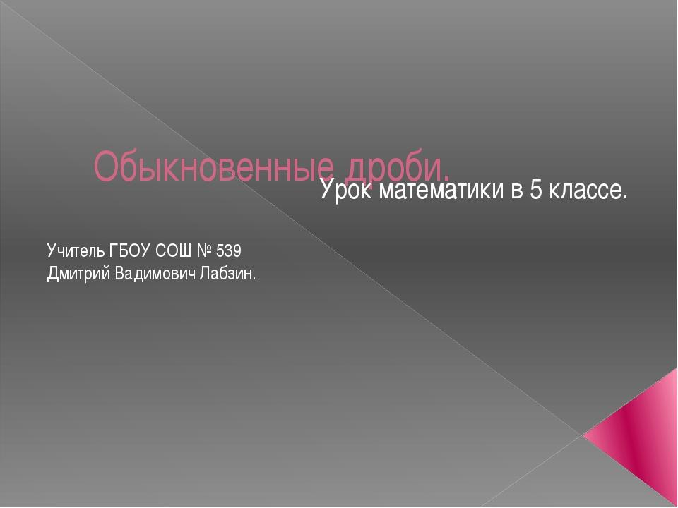 Обыкновенные дроби. Урок математики в 5 классе. Учитель ГБОУ СОШ № 539 Дмитри...