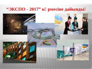 """""""ЭКСПО - 2017"""" көрмесіне дайындық"""
