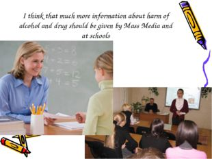 I think that much more information about harm of alcohol and drug should be g