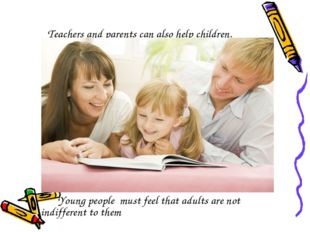 Teachers and parents can also help children. Young people must feel that adul