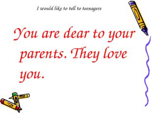I would like to tell to teenagers You are dear to your parents. They love you.