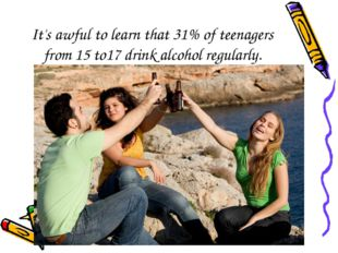 It's awful to learn that 31% of teenagers from 15 to17 drink alcohol regularly.