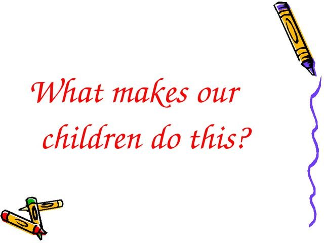 What makes our children do this?