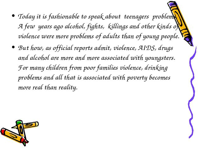 Today it is fashionable to speak about teenagers problems. A few years ago al...