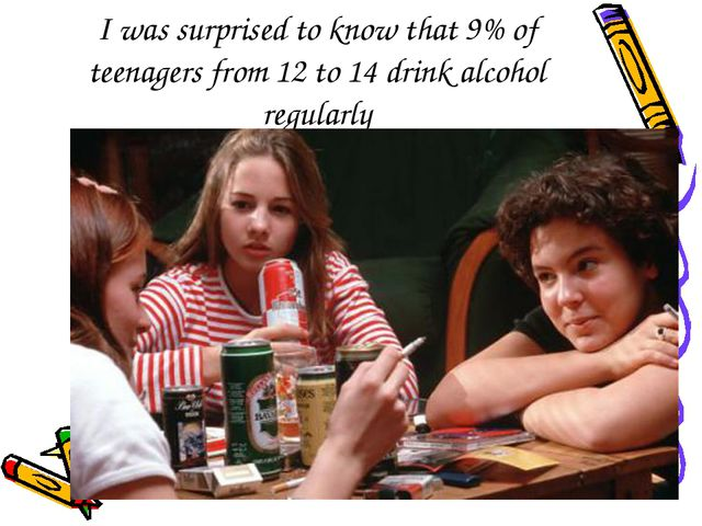 I was surprised to know that 9% of teenagers from 12 to 14 drink alcohol regu...
