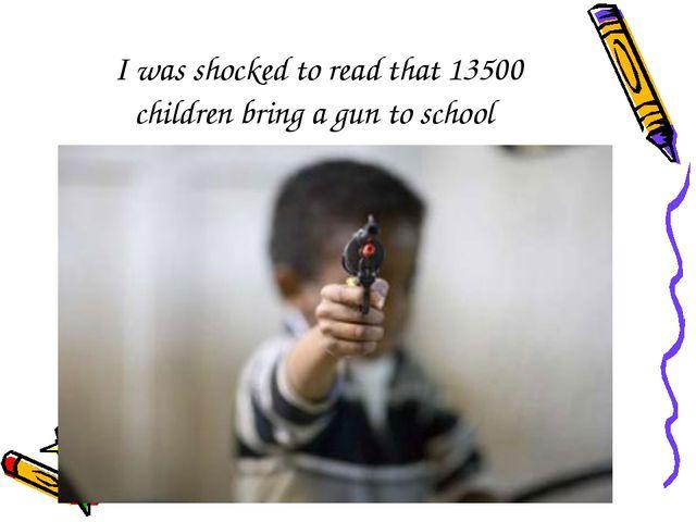 I was shocked to read that 13500 children bring a gun to school