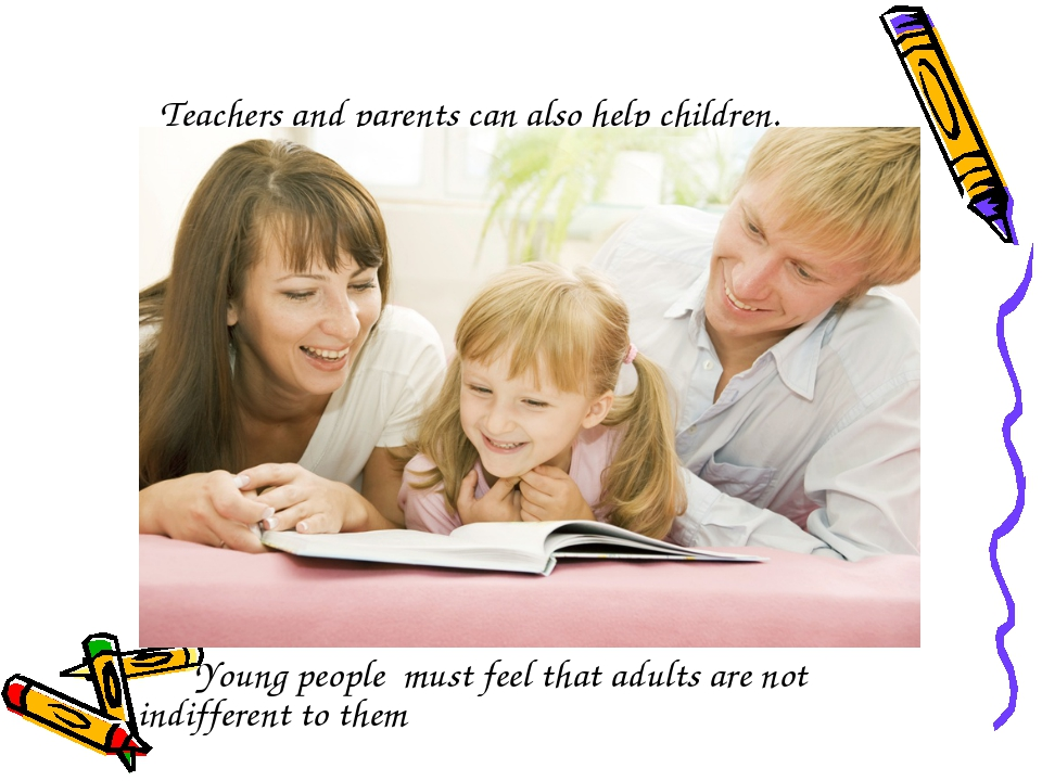 Teachers and parents can also help children. Young people must feel that adul...