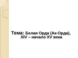 Тема: Белая Орда (Ак-Орда), XIV – начало XV века