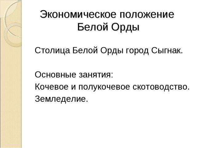 Экономическое положение Белой Орды Столица Белой Орды город Сыгнак. Основные...
