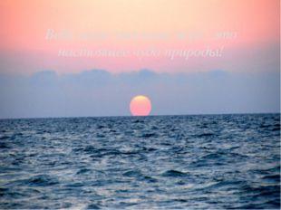 Ведь наше красивое море- это настоящее чудо природы!