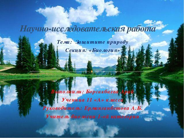 Тема: Защитите природу Секция: «Биология» Выполнили: Борсакбаева Арай Ученица...