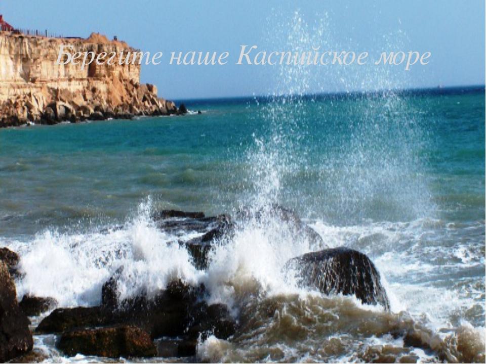 Берегите наше Каспийское море