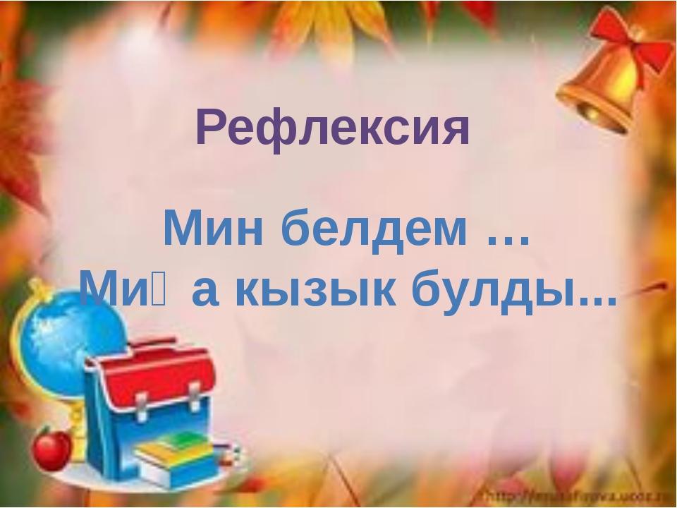 Рефлексия Мин белдем … Миңа кызык булды...