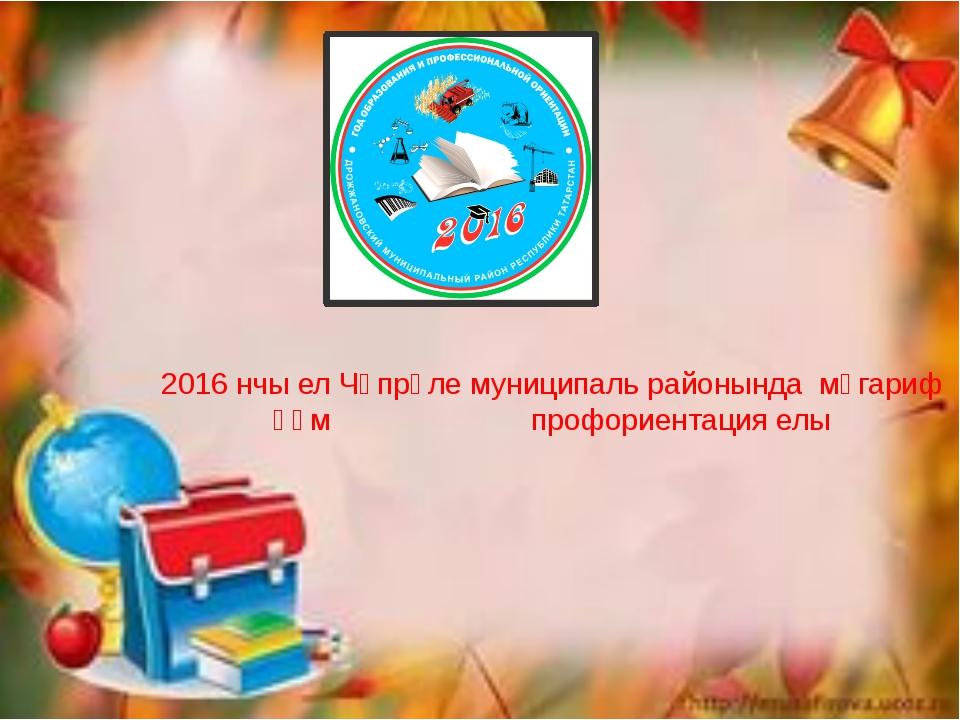 2016 нчы ел Чүпрәле муниципаль районында мәгариф һәм профориентация елы