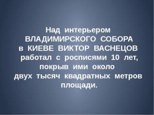 Над интерьером ВЛАДИМИРСКОГО СОБОРА в КИЕВЕ ВИКТОР ВАСНЕЦОВ работал с роспися