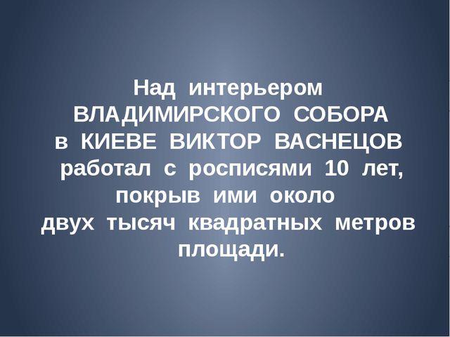Над интерьером ВЛАДИМИРСКОГО СОБОРА в КИЕВЕ ВИКТОР ВАСНЕЦОВ работал с роспися...