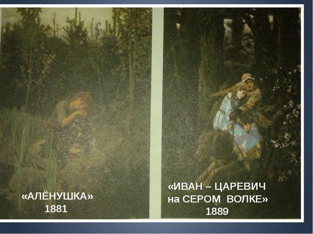 «ИВАН – ЦАРЕВИЧ на СЕРОМ ВОЛКЕ» 1889 «АЛЁНУШКА» 1881