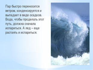 Пар быстро переносится ветром, конденсируется и выпадает в виде осадков. Вода