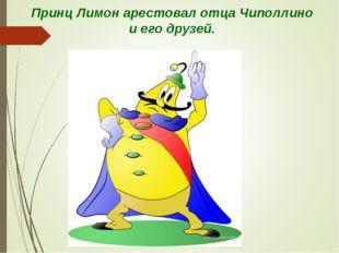 Принц Лимон арестовал отца Чиполлино и его друзей.