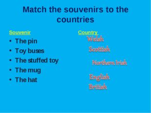 Match the souvenirs to the countries Souvenir The pin Toy buses The stuffed t