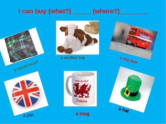 a tartan scarf a stuffed toy a toy bus a pin a mug a hat I can buy (what?) __...