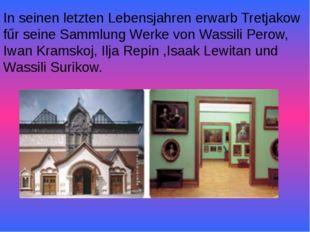 In seinen letzten Lebensjahren erwarb Tretjakow fűr seine Sammlung Werke von