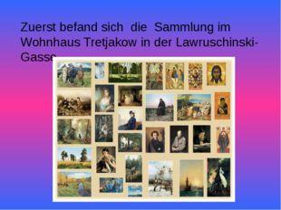 Zuerst befand sich die Sammlung im Wohnhaus Tretjakow in der Lawruschinski-G