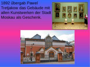 1892 űbergab Pawel Tretjakow das Gebäude mit allen Kunstwerken der Stadt Mosk