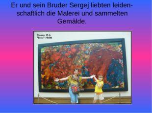 Er und sein Bruder Sergej liebten leiden-schaftlich die Malerei und sammelten