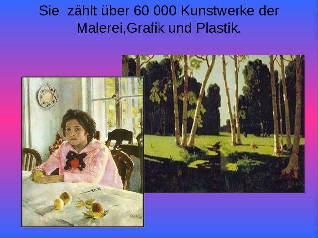 Sie zählt über 60 000 Kunstwerke der Malerei,Grafik und Plastik.