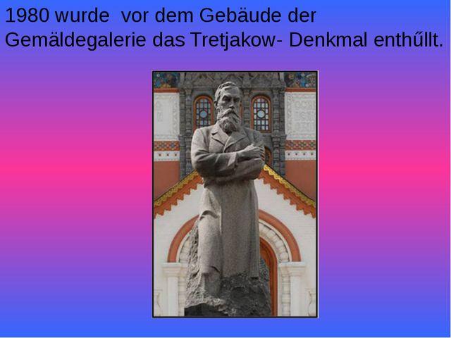 1980 wurde vor dem Gebäude der Gemäldegalerie das Tretjakow- Denkmal enthűllt.