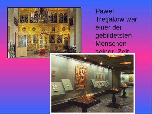 Pawel Tretjakow war einer der gebildetsten Menschen seiner Zeit.