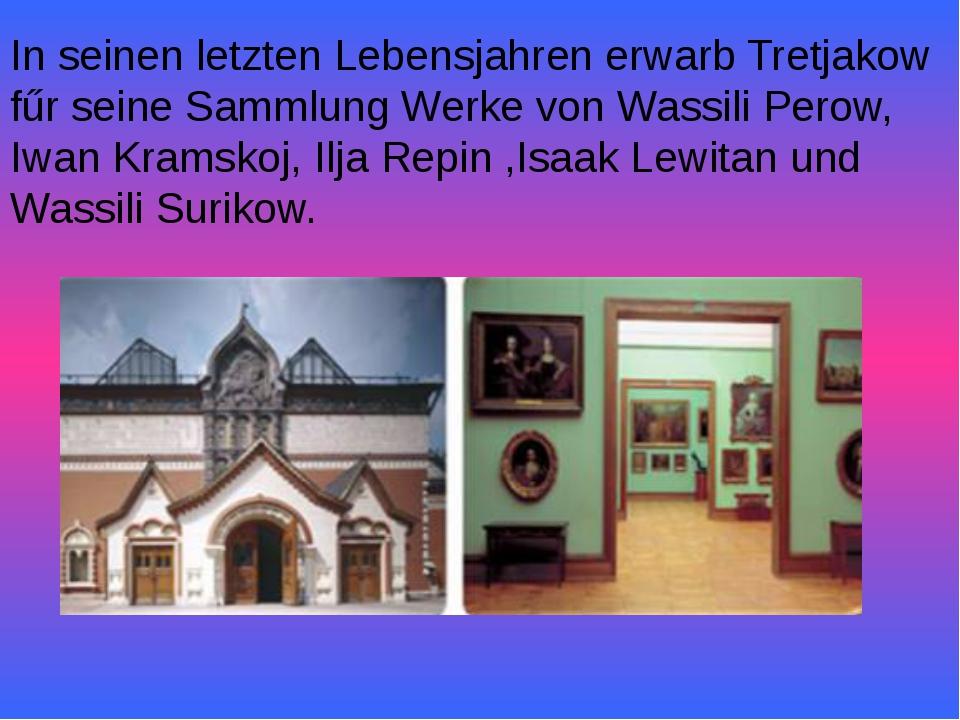 In seinen letzten Lebensjahren erwarb Tretjakow fűr seine Sammlung Werke von...