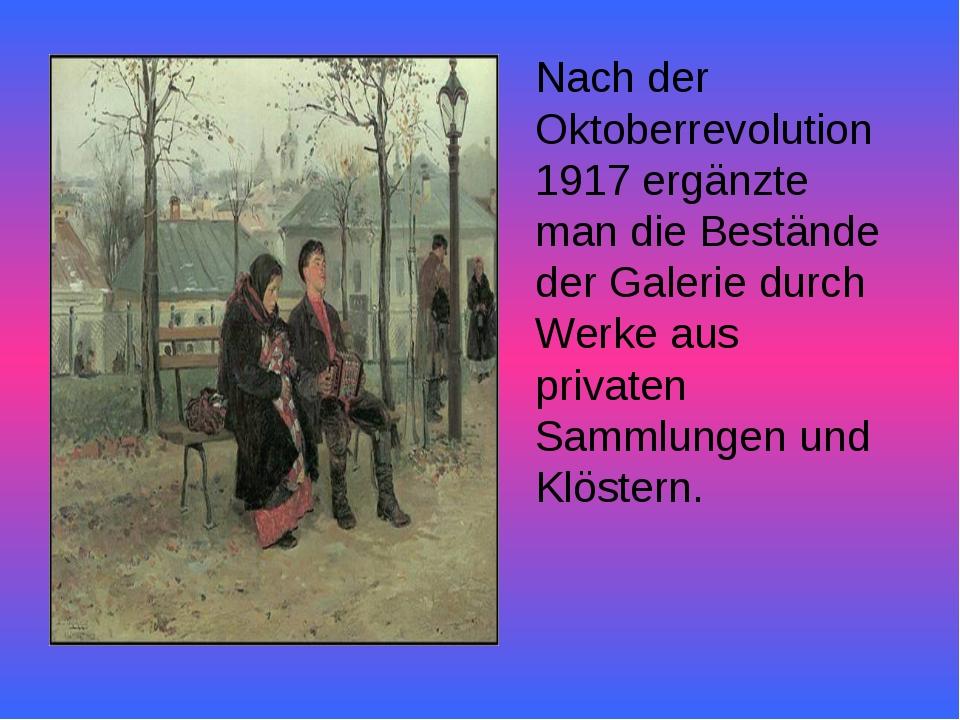 Nach der Oktoberrevolution 1917 ergänzte man die Bestände der Galerie durch W...