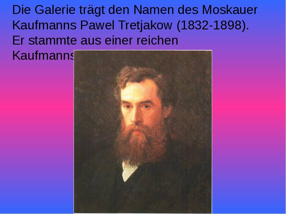 Die Galerie trägt den Namen des Moskauer Kaufmanns Pawel Tretjakow (1832-1898...
