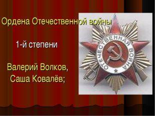 Ордена Отечественной войны 1-й степени Валерий Волков, Саша Ковалёв;