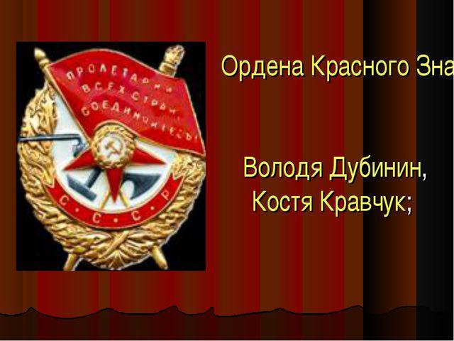 Ордена Красного Знамени Володя Дубинин, Костя Кравчук;