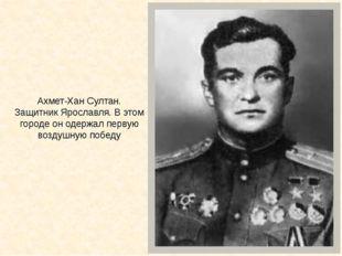 Ахмет-Хан Султан. Защитник Ярославля. В этом городе он одержал первую воздушн