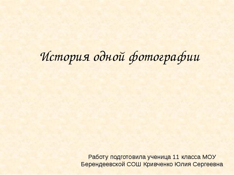 История одной фотографии Работу подготовила ученица 11 класса МОУ Берендеевск...
