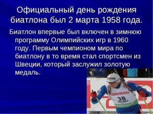 Официальный день рождения биатлона был 2 марта 1958 года. Биатлон впервые был