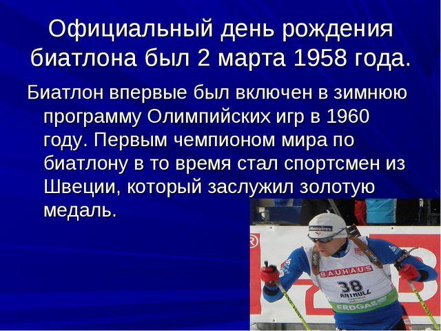 Официальный день рождения биатлона был 2 марта 1958 года. Биатлон впервые был...