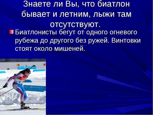 Знаете ли Вы, что биатлон бывает и летним, лыжи там отсутствуют. Биатлонисты...