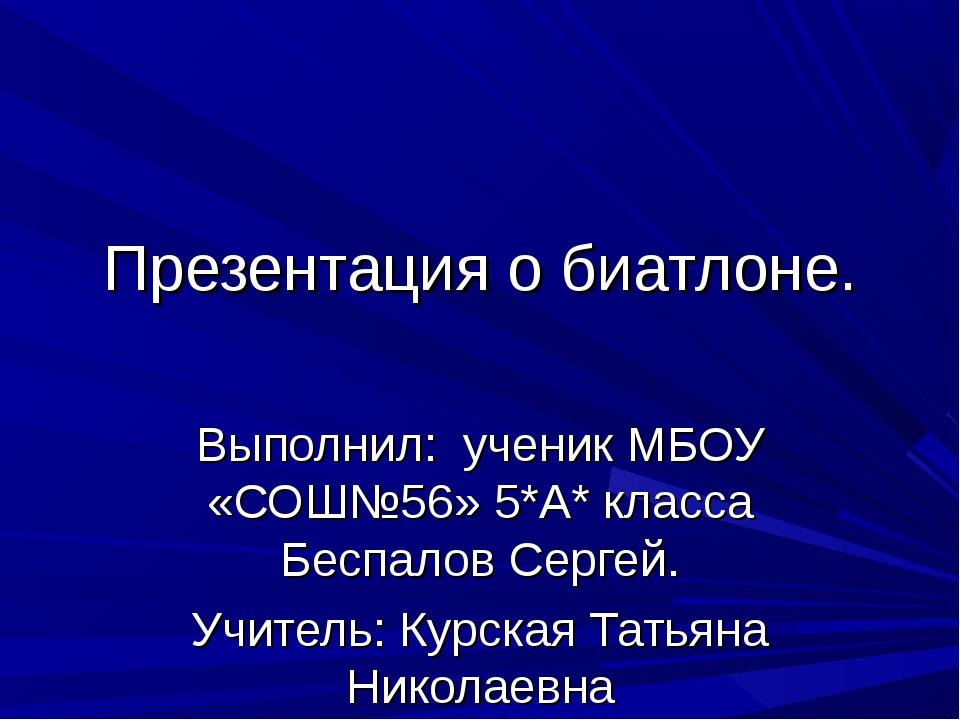 Презентация о биатлоне. Выполнил: ученик МБОУ «СОШ№56» 5*А* класса Беспалов С...