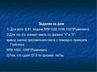 Задание на дом 1) Для всех :§ 61, задачи №№1032,1036,1037(Рымкевич) 2)Для тех