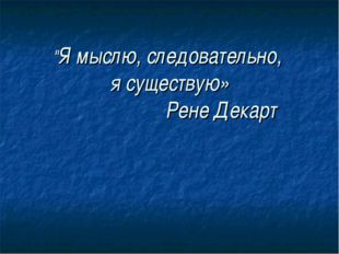 """""""Я мыслю, следовательно, я существую» Рене Декарт"""