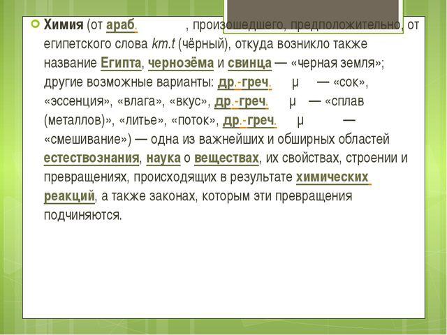 Хи́мия(отараб.کيمياء, произошедшего, предположительно, от египетского сл...