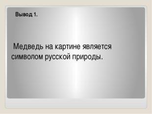 Вывод 1. Медведь на картине является символом русской природы.