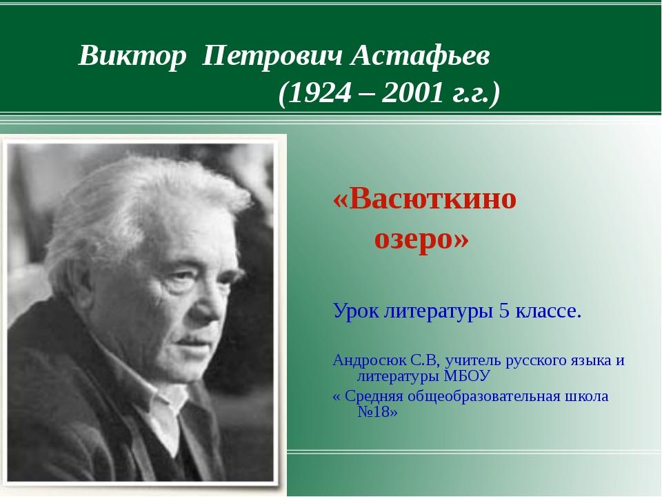 Виктор Петрович Астафьев (1924 – 2001 г.г.) «Васюткино озеро» Урок литературы...
